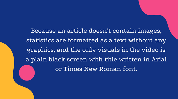 Because an article doesn't contain images, statisctics are formatted as a text without any graphics, and the only visuals in the video is a plain black screen with title written in Arial or Times New Roman font