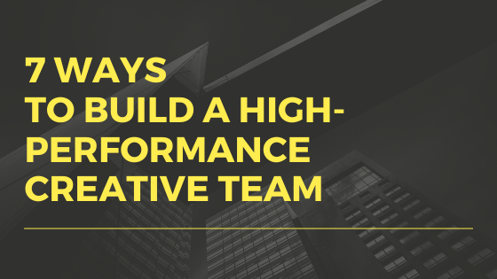 7 ways to build a high performance creative team