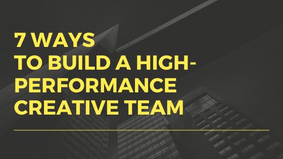 7 ways to build a high performance creative team
