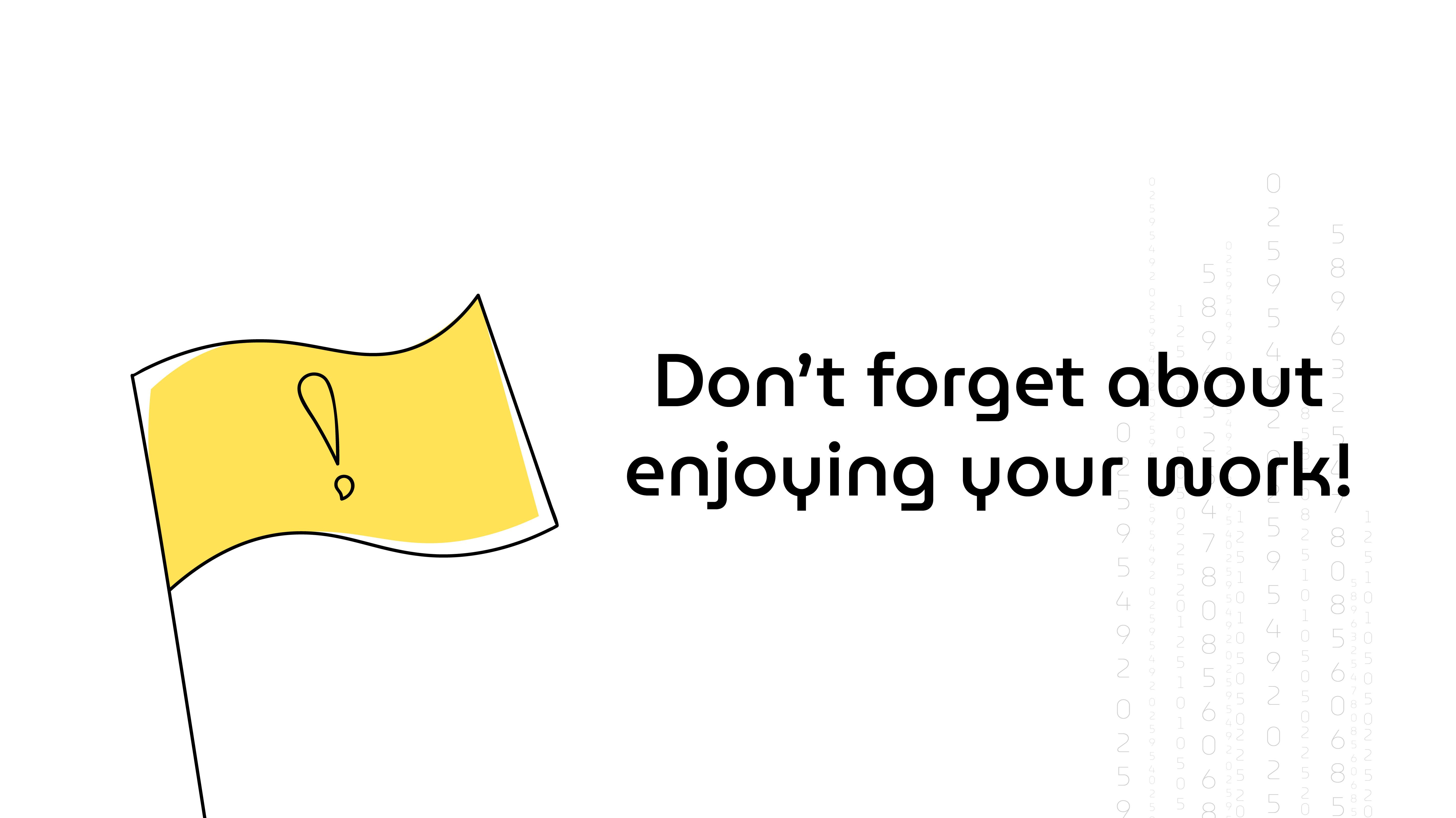 "An outline illustration of an yellow flag with an exclamation mark on it with the text nearby saying ""Don't forget about enjoying your work!"""