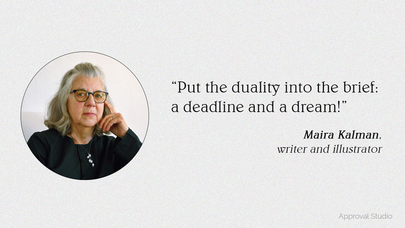 Put the duality into the brief: a deadline and a dream! Quote by Maira Kalman, writer and illustrator